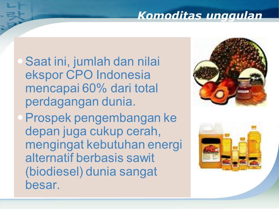 Komoditas unggulan Saat ini, jumlah dan nilai ekspor CPO Indonesia mencapai 60% dari total perdagangan dunia.