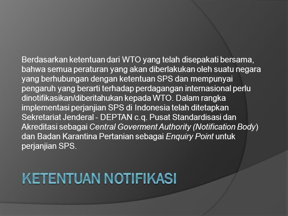 Berdasarkan ketentuan dari WTO yang telah disepakati bersama, bahwa semua peraturan yang akan diberlakukan oleh suatu negara yang berhubungan dengan ketentuan SPS dan mempunyai pengaruh yang berarti terhadap perdagangan internasional perlu dinotifikasikan/diberitahukan kepada WTO. Dalam rangka implementasi perjanjian SPS di Indonesia telah ditetapkan Sekretariat Jenderal - DEPTAN c.q. Pusat Standardisasi dan Akreditasi sebagai Central Goverment Authority (Notification Body) dan Badan Karantina Pertanian sebagai Enquiry Point untuk perjanjian SPS.