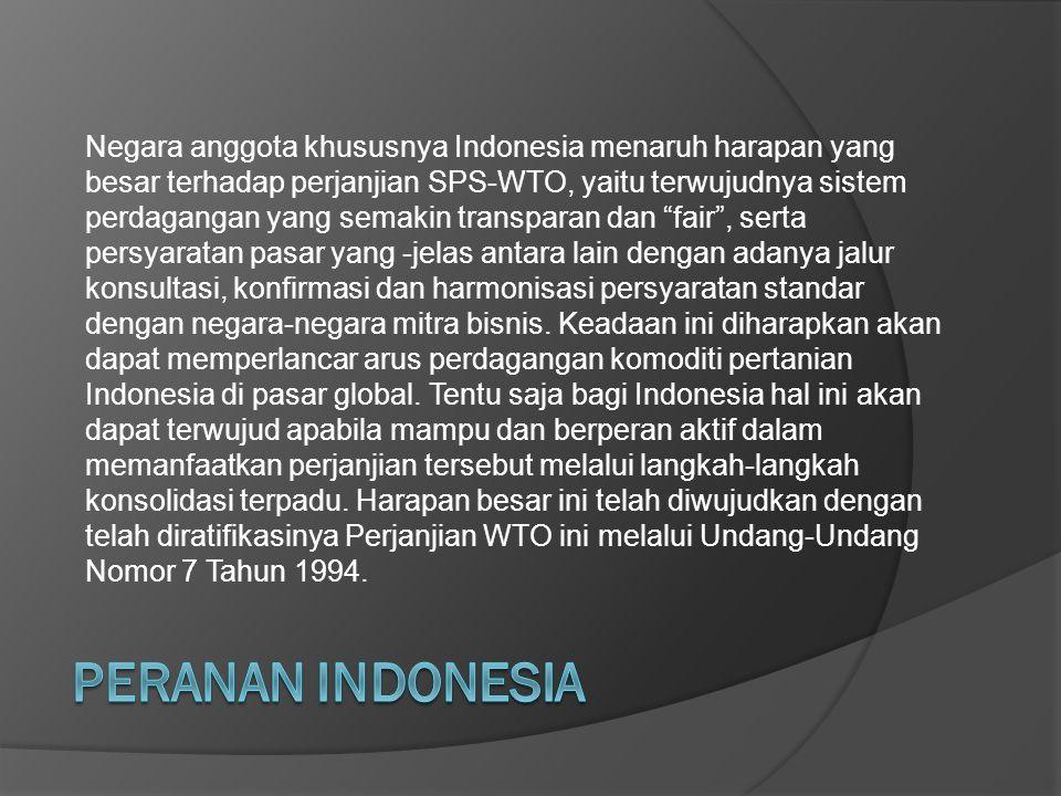 Negara anggota khususnya Indonesia menaruh harapan yang besar terhadap perjanjian SPS-WTO, yaitu terwujudnya sistem perdagangan yang semakin transparan dan fair , serta persyaratan pasar yang -jelas antara lain dengan adanya jalur konsultasi, konfirmasi dan harmonisasi persyaratan standar dengan negara-negara mitra bisnis. Keadaan ini diharapkan akan dapat memperlancar arus perdagangan komoditi pertanian Indonesia di pasar global. Tentu saja bagi Indonesia hal ini akan dapat terwujud apabila mampu dan berperan aktif dalam memanfaatkan perjanjian tersebut melalui langkah-langkah konsolidasi terpadu. Harapan besar ini telah diwujudkan dengan telah diratifikasinya Perjanjian WTO ini melalui Undang-Undang Nomor 7 Tahun 1994.