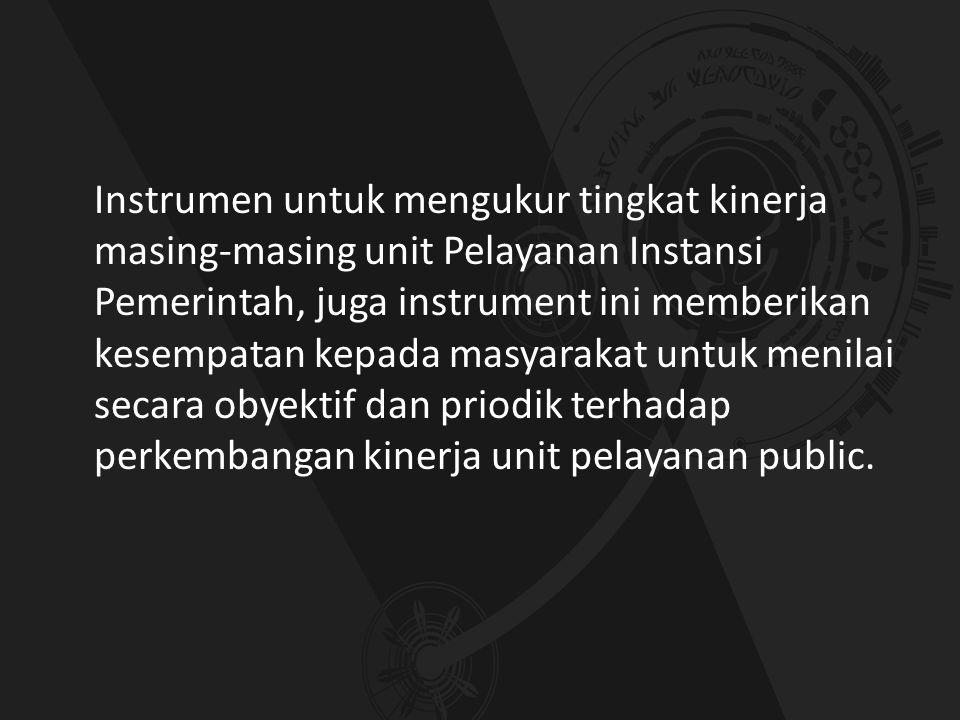 Instrumen untuk mengukur tingkat kinerja masing-masing unit Pelayanan Instansi Pemerintah, juga instrument ini memberikan kesempatan kepada masyarakat untuk menilai secara obyektif dan priodik terhadap perkembangan kinerja unit pelayanan public.