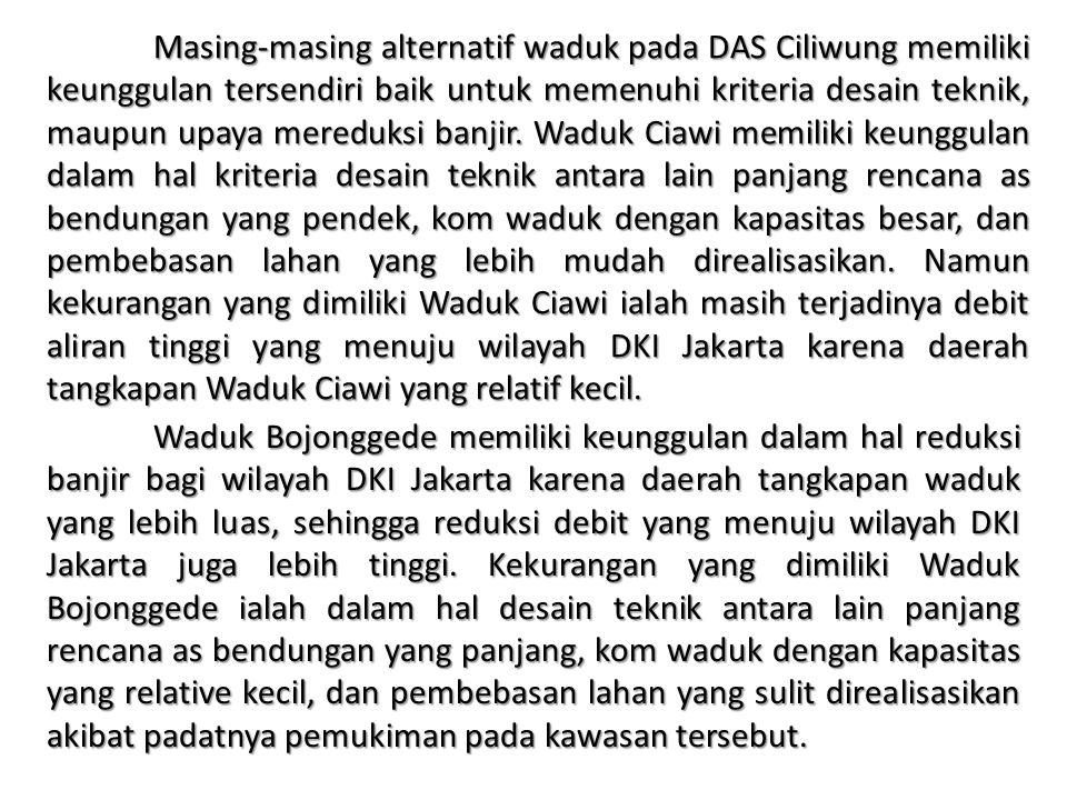 Masing-masing alternatif waduk pada DAS Ciliwung memiliki keunggulan tersendiri baik untuk memenuhi kriteria desain teknik, maupun upaya mereduksi banjir. Waduk Ciawi memiliki keunggulan dalam hal kriteria desain teknik antara lain panjang rencana as bendungan yang pendek, kom waduk dengan kapasitas besar, dan pembebasan lahan yang lebih mudah direalisasikan. Namun kekurangan yang dimiliki Waduk Ciawi ialah masih terjadinya debit aliran tinggi yang menuju wilayah DKI Jakarta karena daerah tangkapan Waduk Ciawi yang relatif kecil.