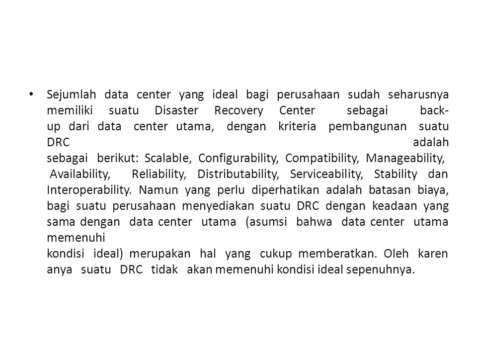 Sejumlah data center yang ideal bagi perusahaan sudah seharusnya memiliki suatu Disaster Recovery Center sebagai back-up dari data center utama, dengan kriteria pembangunan suatu DRC adalah sebagai berikut: Scalable, Configurability, Compatibility, Manageability, Availability, Reliability, Distributability, Serviceability, Stability dan Interoperability.