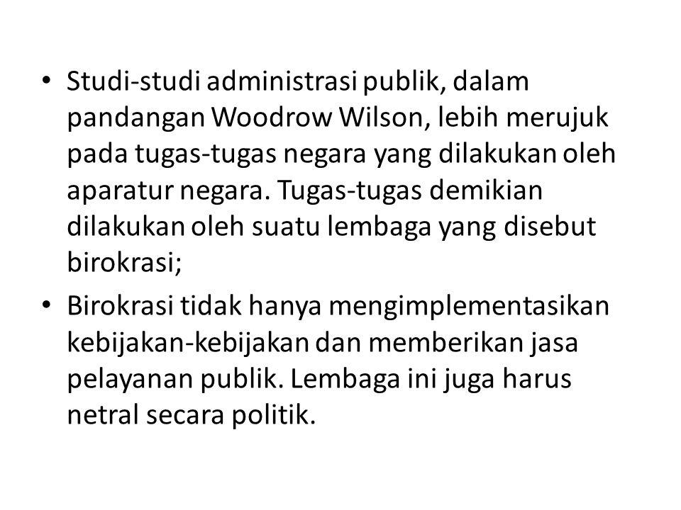 Studi-studi administrasi publik, dalam pandangan Woodrow Wilson, lebih merujuk pada tugas-tugas negara yang dilakukan oleh aparatur negara. Tugas-tugas demikian dilakukan oleh suatu lembaga yang disebut birokrasi;