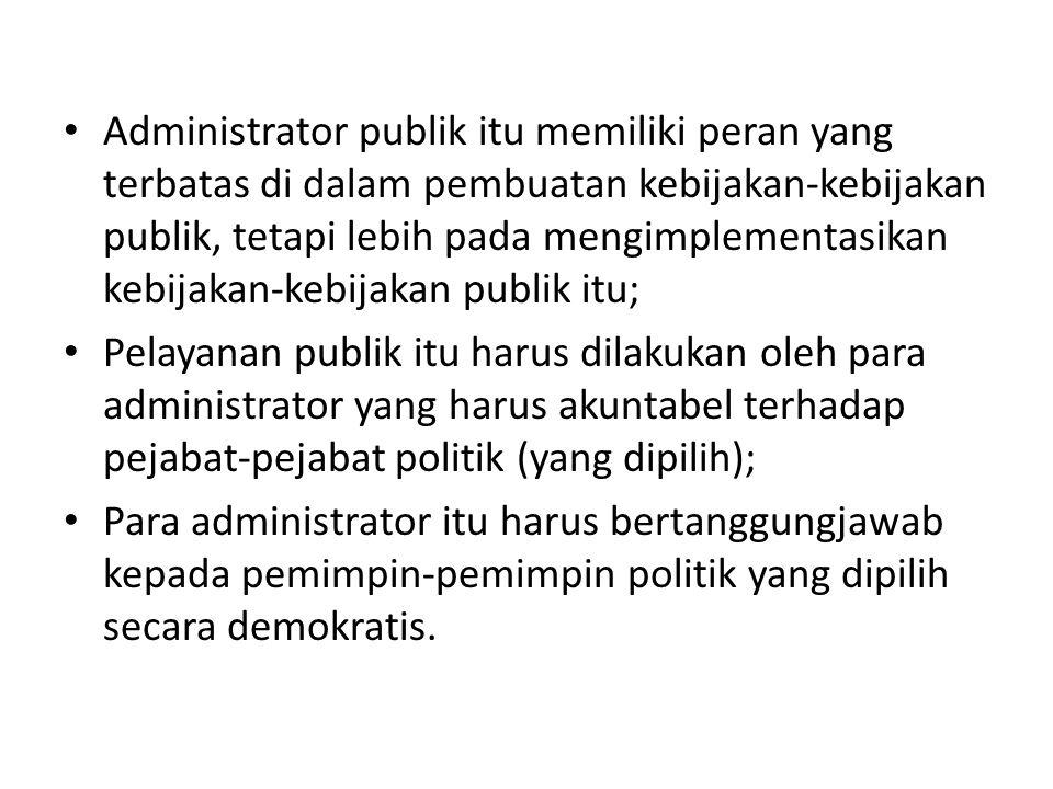 Administrator publik itu memiliki peran yang terbatas di dalam pembuatan kebijakan-kebijakan publik, tetapi lebih pada mengimplementasikan kebijakan-kebijakan publik itu;