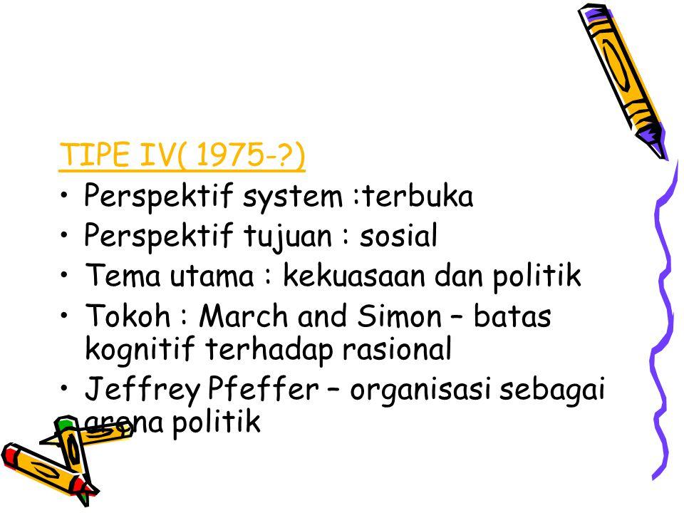 TIPE IV( 1975- ) Perspektif system :terbuka. Perspektif tujuan : sosial. Tema utama : kekuasaan dan politik.