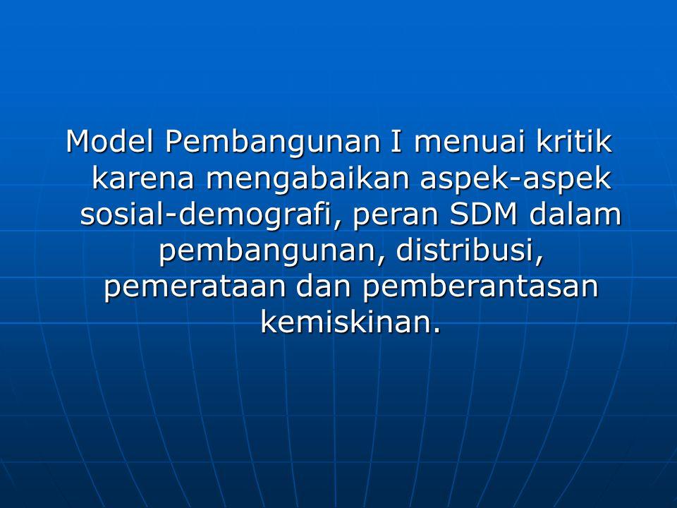 Model Pembangunan I menuai kritik karena mengabaikan aspek-aspek sosial-demografi, peran SDM dalam pembangunan, distribusi, pemerataan dan pemberantasan kemiskinan.