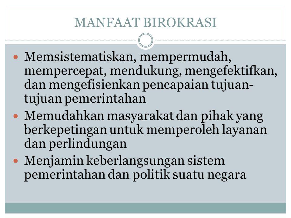 MANFAAT BIROKRASI Memsistematiskan, mempermudah, mempercepat, mendukung, mengefektifkan, dan mengefisienkan pencapaian tujuan-tujuan pemerintahan.