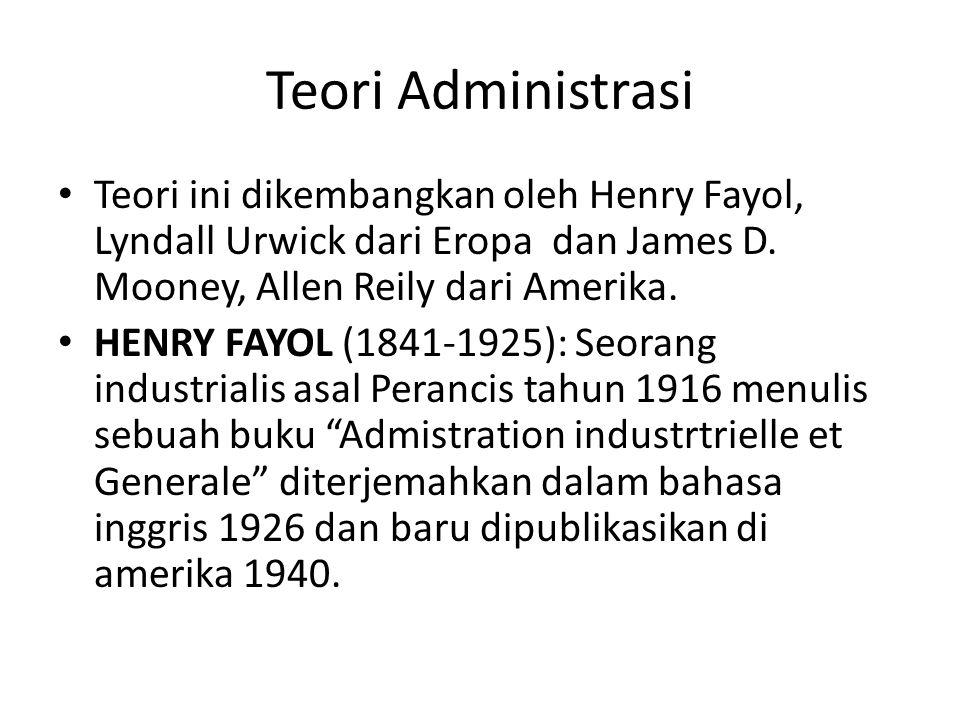 Teori Administrasi Teori ini dikembangkan oleh Henry Fayol, Lyndall Urwick dari Eropa dan James D. Mooney, Allen Reily dari Amerika.