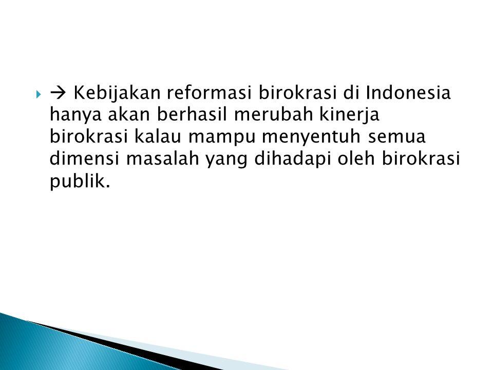  Kebijakan reformasi birokrasi di Indonesia hanya akan berhasil merubah kinerja birokrasi kalau mampu menyentuh semua dimensi masalah yang dihadapi oleh birokrasi publik.