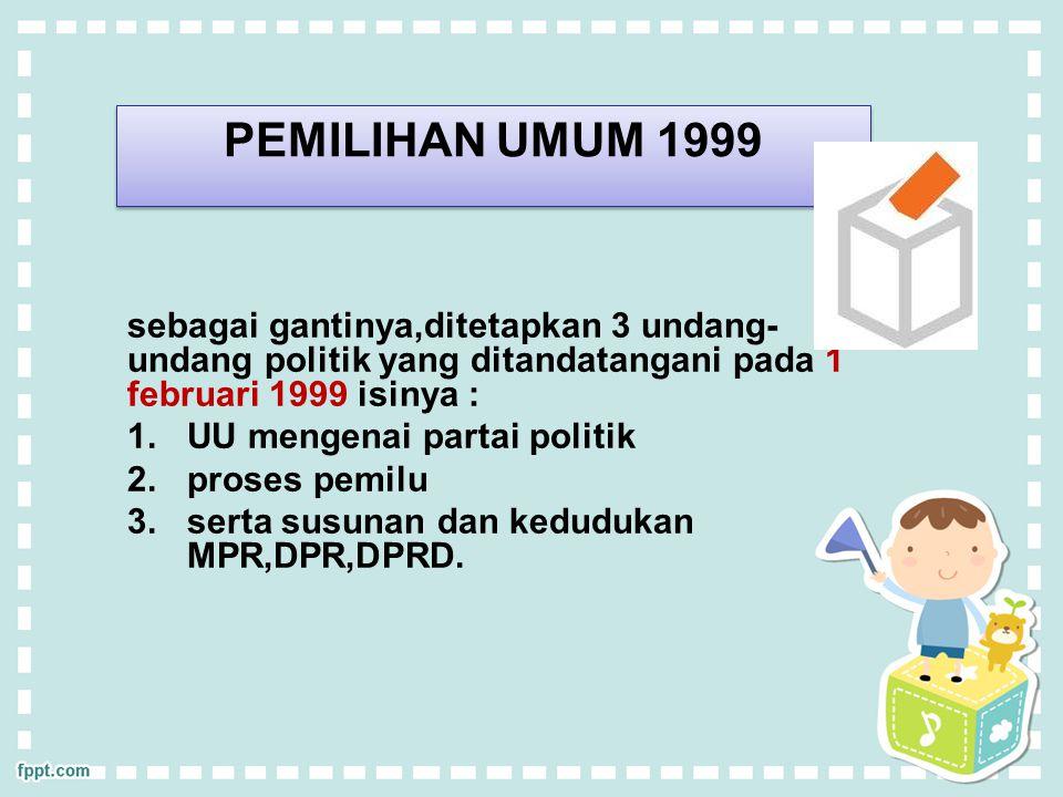 PEMILIHAN UMUM 1999 sebagai gantinya,ditetapkan 3 undang-undang politik yang ditandatangani pada 1 februari 1999 isinya :