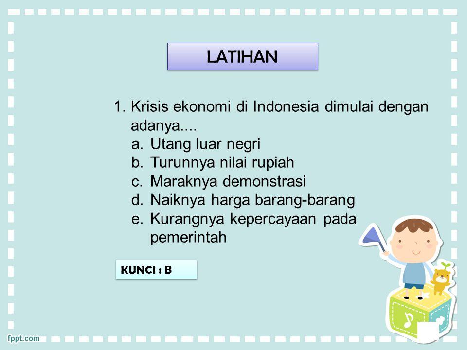 LATIHAN Krisis ekonomi di Indonesia dimulai dengan adanya....