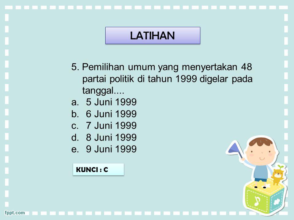 LATIHAN 5. Pemilihan umum yang menyertakan 48 partai politik di tahun 1999 digelar pada tanggal....