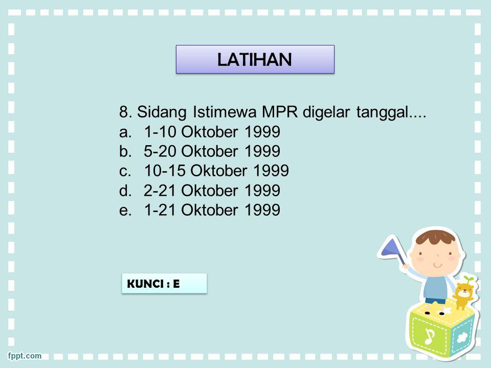 LATIHAN 8. Sidang Istimewa MPR digelar tanggal.... 1-10 Oktober 1999