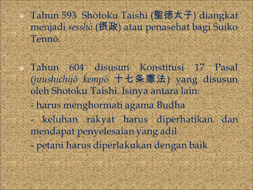 Tahun 593 Shōtoku Taishi (聖徳太子) diangkat menjadi sesshō (摂政) atau penasehat bagi Suiko Tennō.
