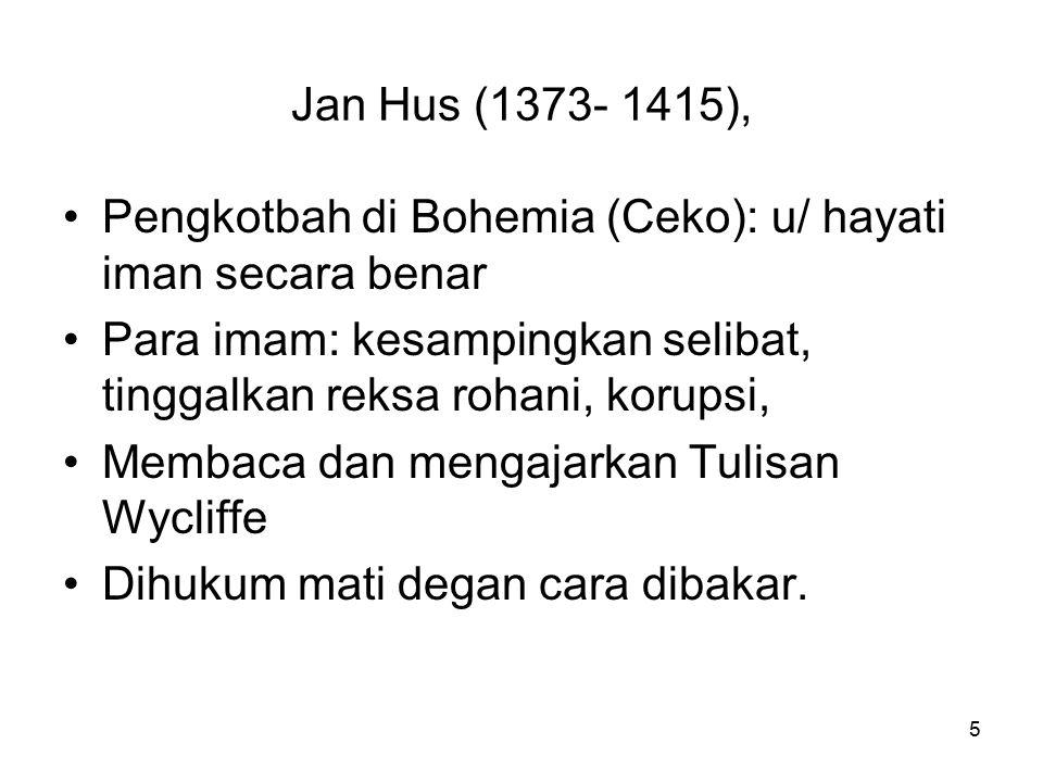 Jan Hus (1373- 1415), Pengkotbah di Bohemia (Ceko): u/ hayati iman secara benar. Para imam: kesampingkan selibat, tinggalkan reksa rohani, korupsi,