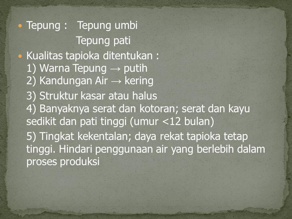 Tepung : Tepung umbi Tepung pati. Kualitas tapioka ditentukan : 1) Warna Tepung → putih 2) Kandungan Air → kering.