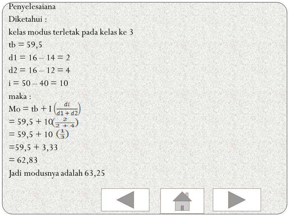 Penyelesaiana Diketahui : kelas modus terletak pada kelas ke 3. tb = 59,5. d1 = 16 – 14 = 2. d2 = 16 – 12 = 4.