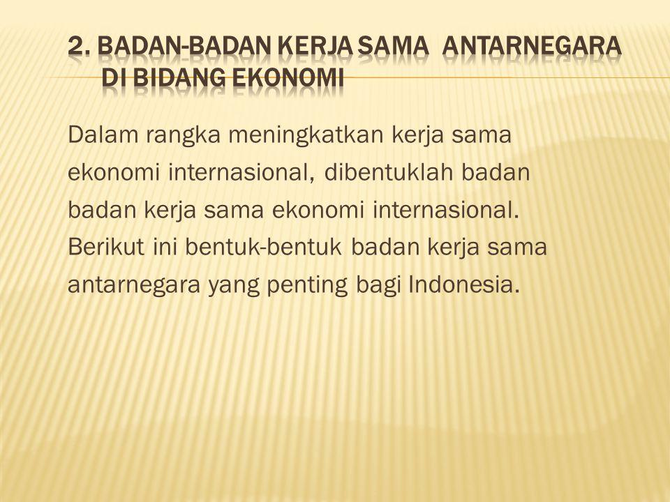 2. Badan-Badan Kerja Sama Antarnegara di Bidang Ekonomi