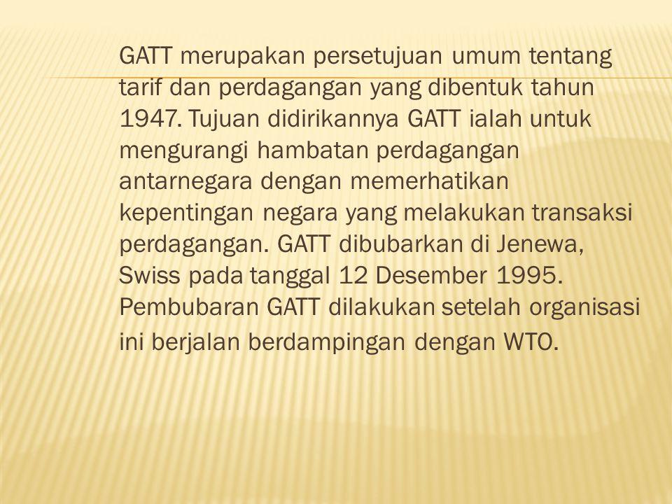 GATT merupakan persetujuan umum tentang tarif dan perdagangan yang dibentuk tahun 1947.