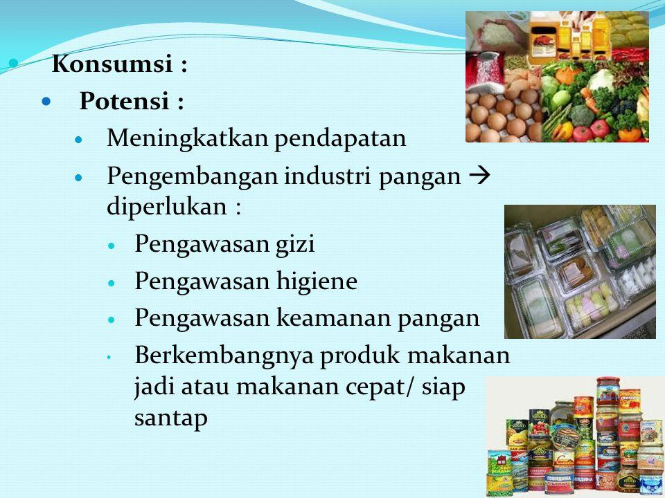 Konsumsi : Potensi : Meningkatkan pendapatan. Pengembangan industri pangan  diperlukan : Pengawasan gizi.