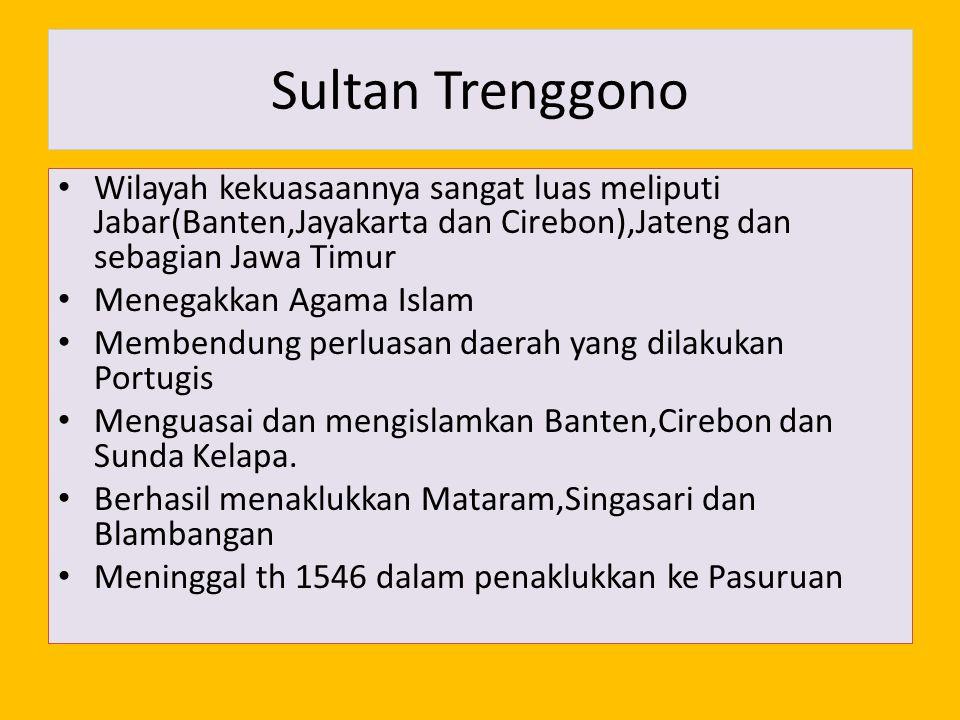 Sultan Trenggono Wilayah kekuasaannya sangat luas meliputi Jabar(Banten,Jayakarta dan Cirebon),Jateng dan sebagian Jawa Timur.