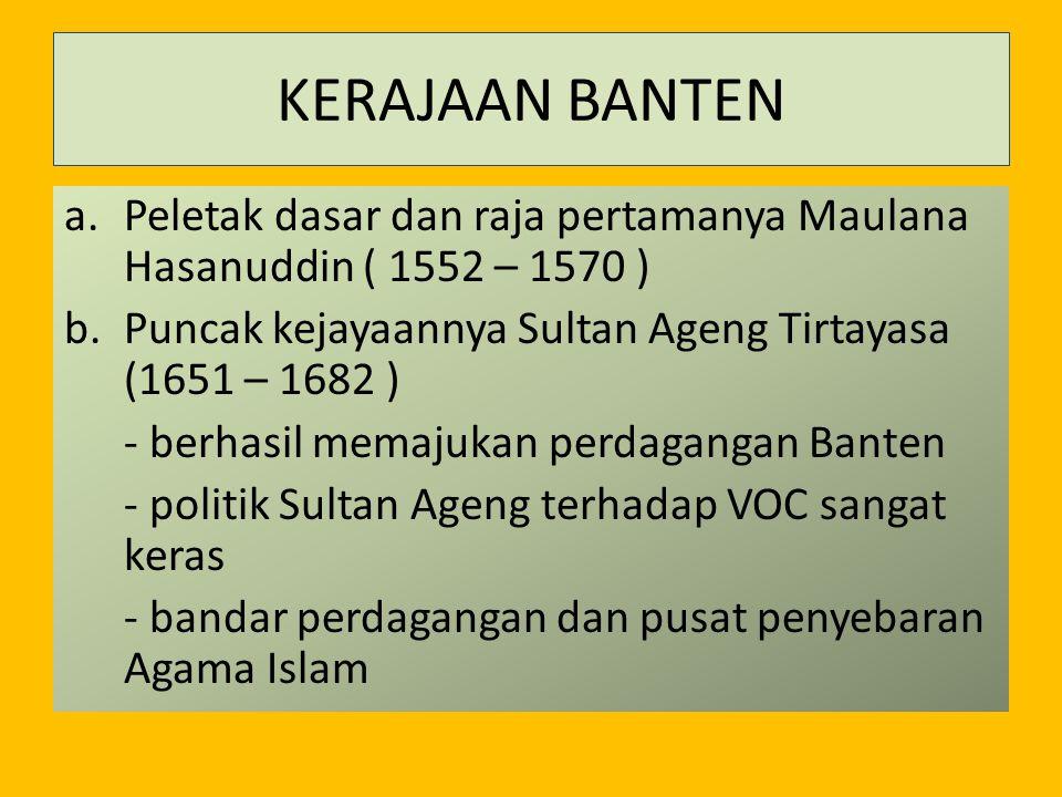 KERAJAAN BANTEN Peletak dasar dan raja pertamanya Maulana Hasanuddin ( 1552 – 1570 ) Puncak kejayaannya Sultan Ageng Tirtayasa (1651 – 1682 )