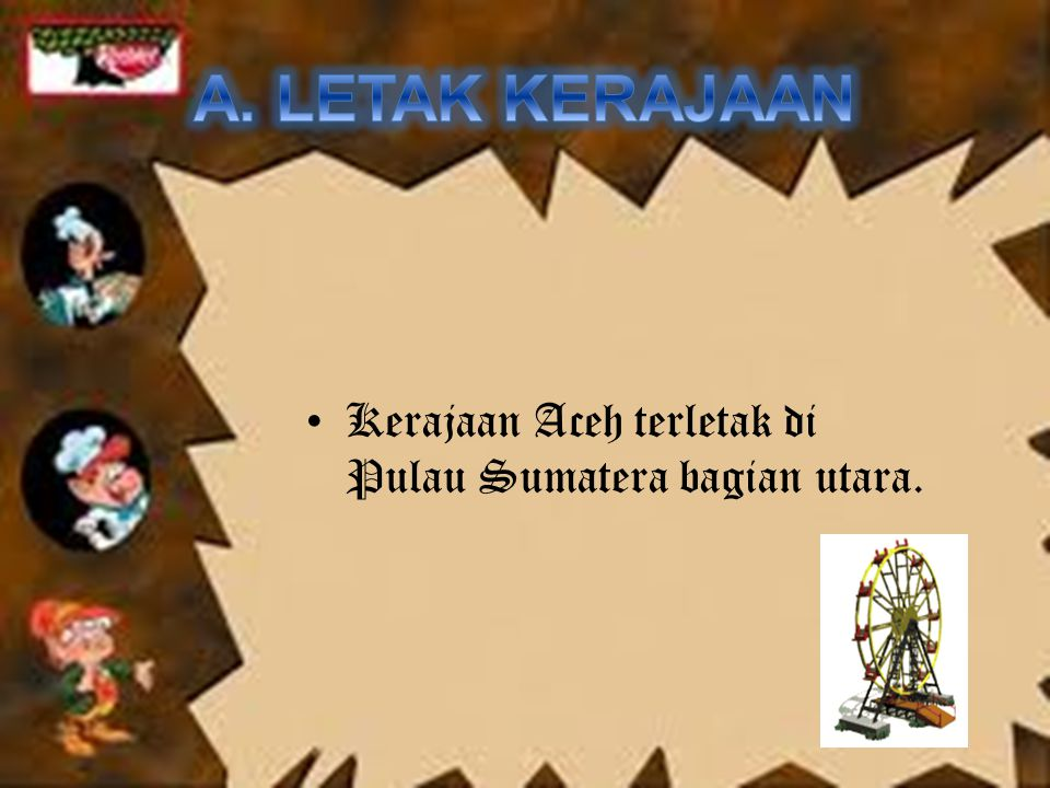A. LETAK KERAJAAN Kerajaan Aceh terletak di Pulau Sumatera bagian utara.