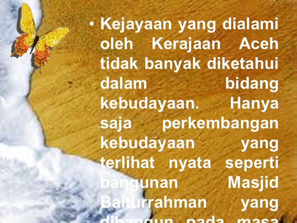 Kejayaan yang dialami oleh Kerajaan Aceh tidak banyak diketahui dalam bidang kebudayaan.