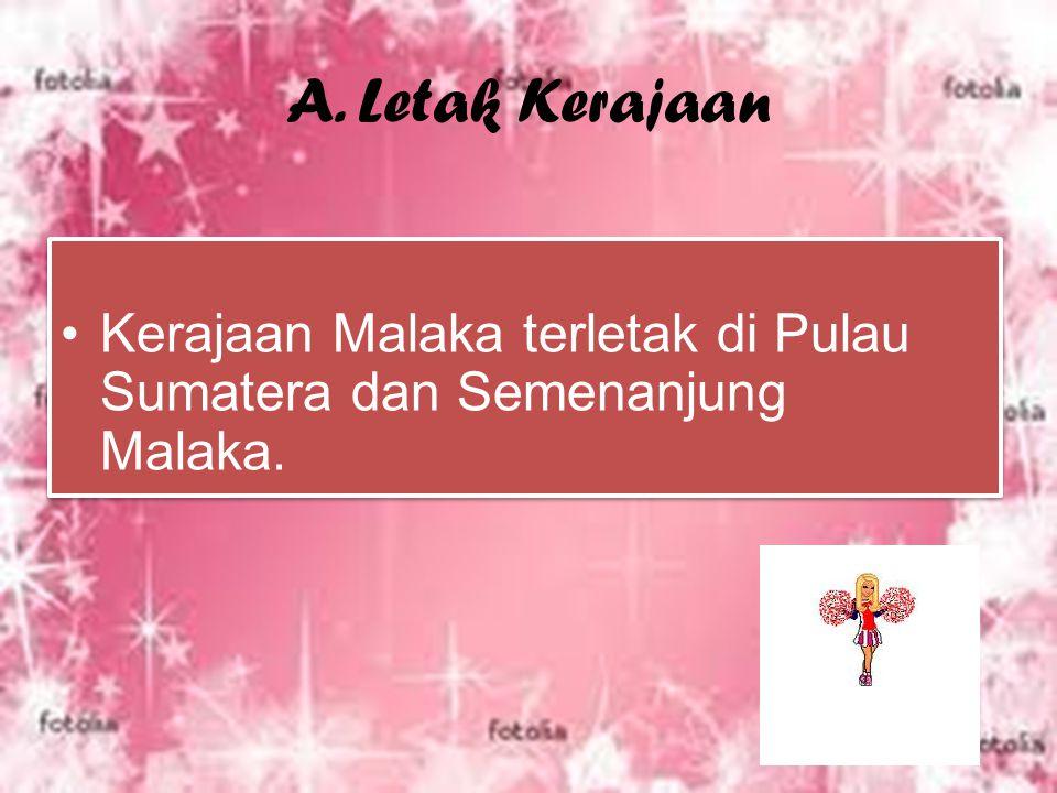 A. Letak Kerajaan Kerajaan Malaka terletak di Pulau Sumatera dan Semenanjung Malaka.