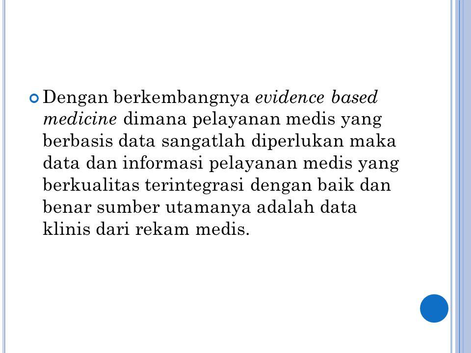 Dengan berkembangnya evidence based medicine dimana pelayanan medis yang berbasis data sangatlah diperlukan maka data dan informasi pelayanan medis yang berkualitas terintegrasi dengan baik dan benar sumber utamanya adalah data klinis dari rekam medis.