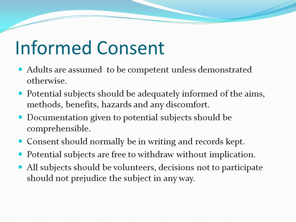 Informed Consent Adults are assumed to be competent unless demonstrated otherwise.