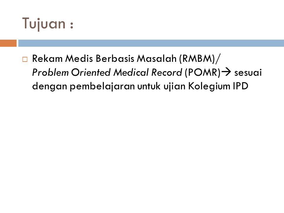 Tujuan : Rekam Medis Berbasis Masalah (RMBM)/ Problem Oriented Medical Record (POMR) sesuai dengan pembelajaran untuk ujian Kolegium IPD.