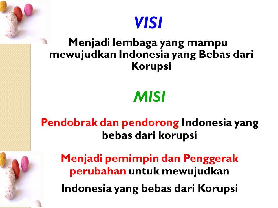 VISI Menjadi lembaga yang mampu mewujudkan Indonesia yang Bebas dari Korupsi. MISI. Pendobrak dan pendorong Indonesia yang bebas dari korupsi.