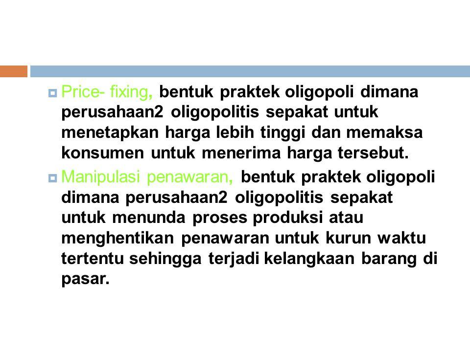 Price- fixing, bentuk praktek oligopoli dimana perusahaan2 oligopolitis sepakat untuk menetapkan harga lebih tinggi dan memaksa konsumen untuk menerima harga tersebut.