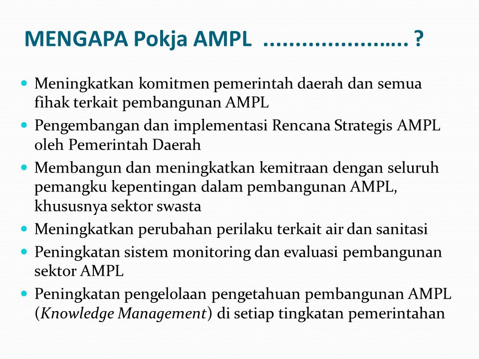 MENGAPA Pokja AMPL ..................….. Meningkatkan komitmen pemerintah daerah dan semua fihak terkait pembangunan AMPL.