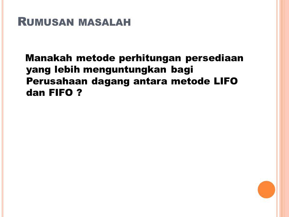 Rumusan masalah Manakah metode perhitungan persediaan yang lebih menguntungkan bagi Perusahaan dagang antara metode LIFO dan FIFO