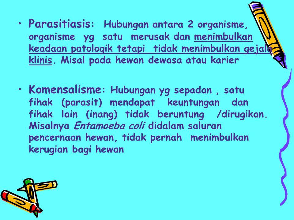 Parasitiasis: Hubungan antara 2 organisme, organisme yg satu merusak dan menimbulkan keadaan patologik tetapi tidak menimbulkan gejala klinis. Misal pada hewan dewasa atau karier