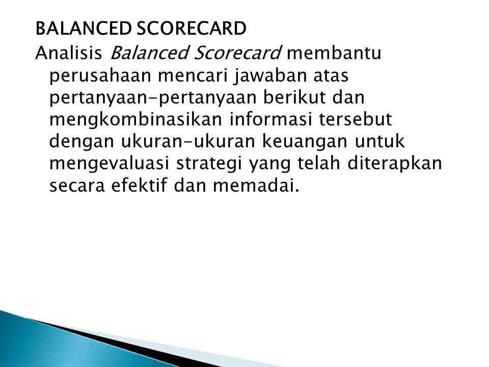 BALANCED SCORECARD Analisis Balanced Scorecard membantu perusahaan mencari jawaban atas pertanyaan-pertanyaan berikut dan mengkombinasikan informasi tersebut dengan ukuran-ukuran keuangan untuk mengevaluasi strategi yang telah diterapkan secara efektif dan memadai.