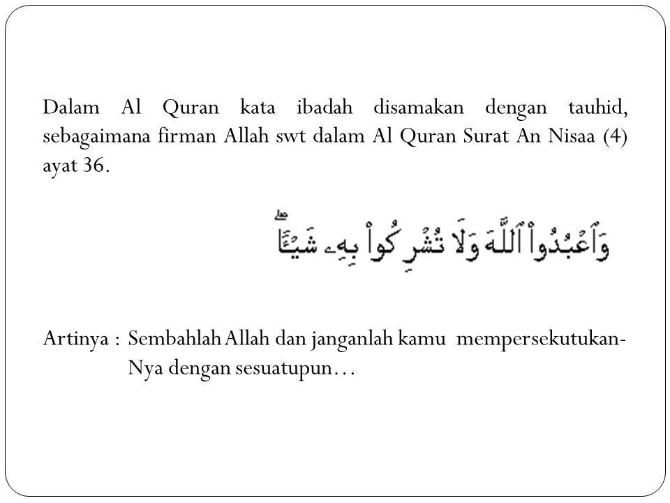Dalam Al Quran kata ibadah disamakan dengan tauhid, sebagaimana firman Allah swt dalam Al Quran Surat An Nisaa (4) ayat 36.