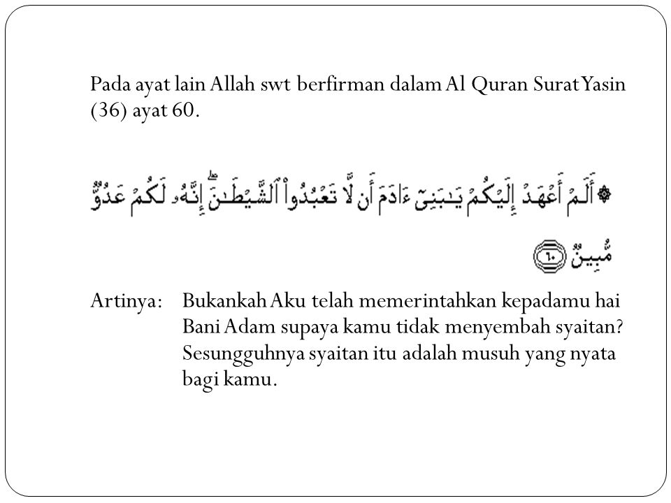 Pada ayat lain Allah swt berfirman dalam Al Quran Surat Yasin (36) ayat 60.