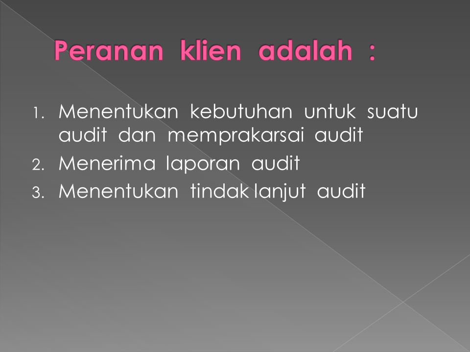 Peranan klien adalah : Menentukan kebutuhan untuk suatu audit dan memprakarsai audit. Menerima laporan audit.