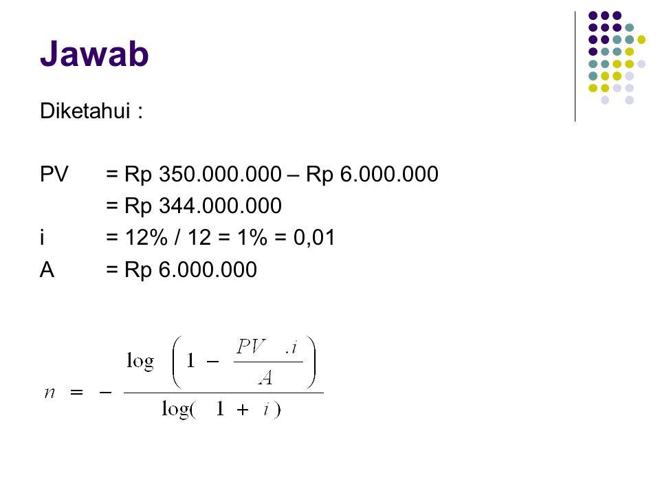 Jawab Diketahui : PV = Rp 350.000.000 – Rp 6.000.000 = Rp 344.000.000