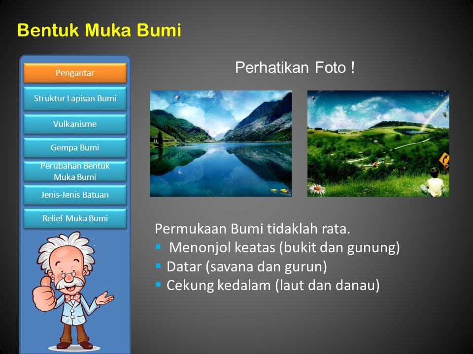 Perhatikan Foto ! Permukaan Bumi tidaklah rata. Menonjol keatas (bukit dan gunung) Datar (savana dan gurun)