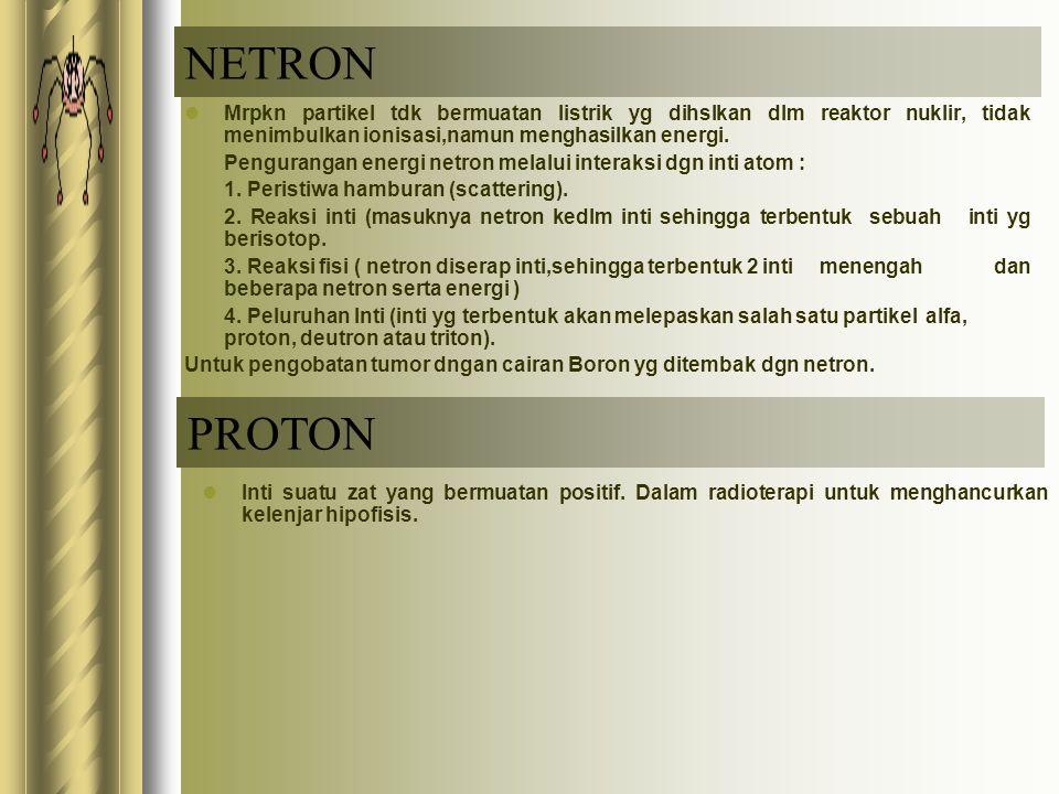 NETRON Mrpkn partikel tdk bermuatan listrik yg dihslkan dlm reaktor nuklir, tidak menimbulkan ionisasi,namun menghasilkan energi.