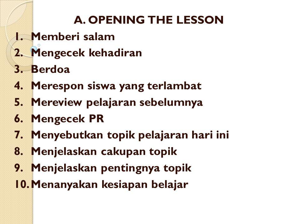 A. OPENING THE LESSON 1. Memberi salam. 2. Mengecek kehadiran. 3. Berdoa. 4. Merespon siswa yang terlambat.