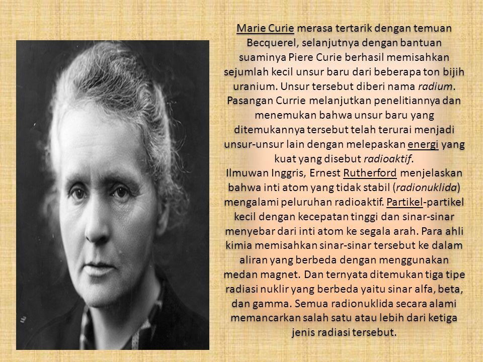 Marie Curie merasa tertarik dengan temuan Becquerel, selanjutnya dengan bantuan suaminya Piere Curie berhasil memisahkan sejumlah kecil unsur baru dari beberapa ton bijih uranium.