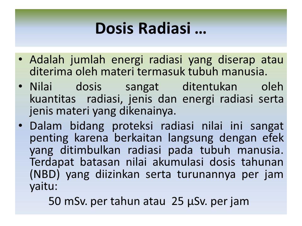 Dosis Radiasi … Adalah jumlah energi radiasi yang diserap atau diterima oleh materi termasuk tubuh manusia.