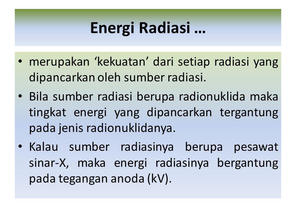 Energi Radiasi … merupakan 'kekuatan' dari setiap radiasi yang dipancarkan oleh sumber radiasi.