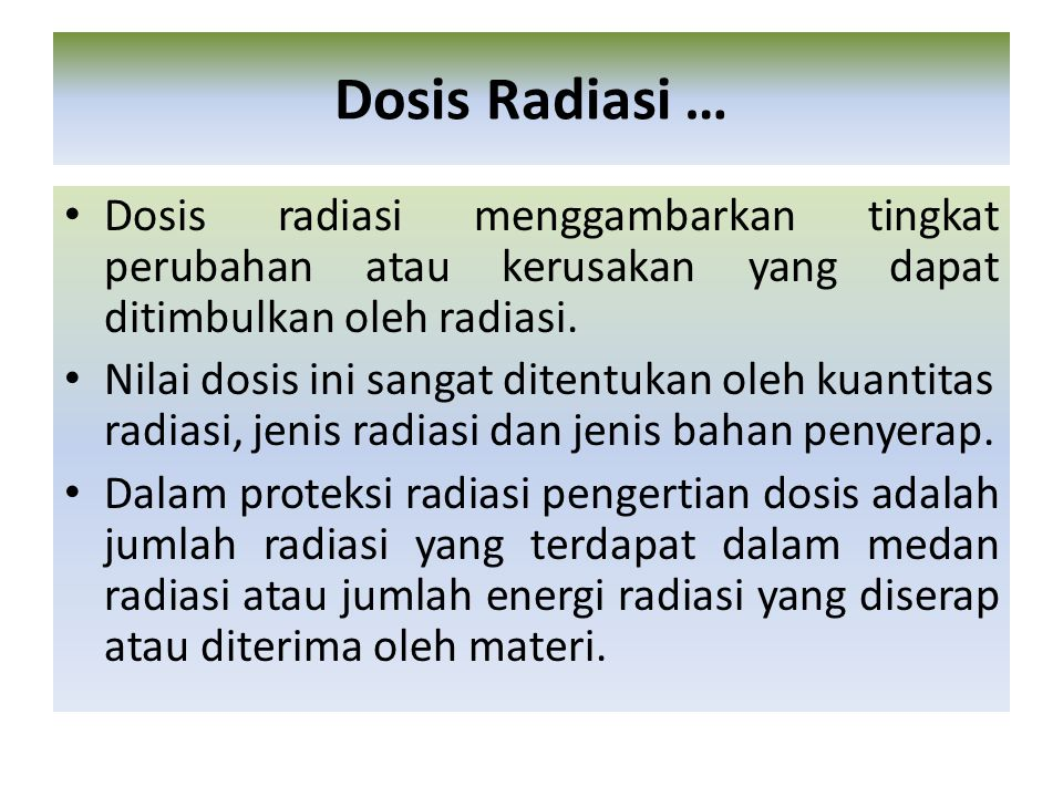 Dosis Radiasi … Dosis radiasi menggambarkan tingkat perubahan atau kerusakan yang dapat ditimbulkan oleh radiasi.