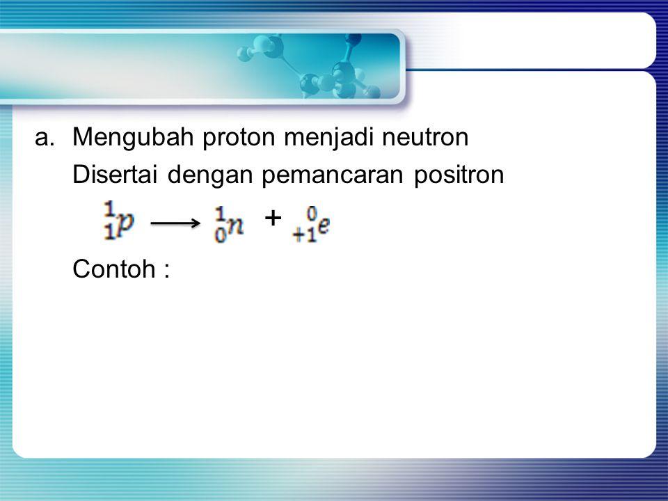 Contoh : a. Mengubah proton menjadi neutron